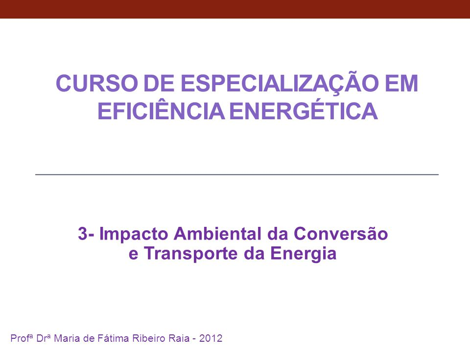 CURSO DE ESPECIALIZAÇÃO EM EFICIÊNCIA ENERGÉTICA 3- Impacto Ambiental da Conversão e Transporte da Energia 1 Profª Drª Maria de Fátima Ribeiro Raia - 2012