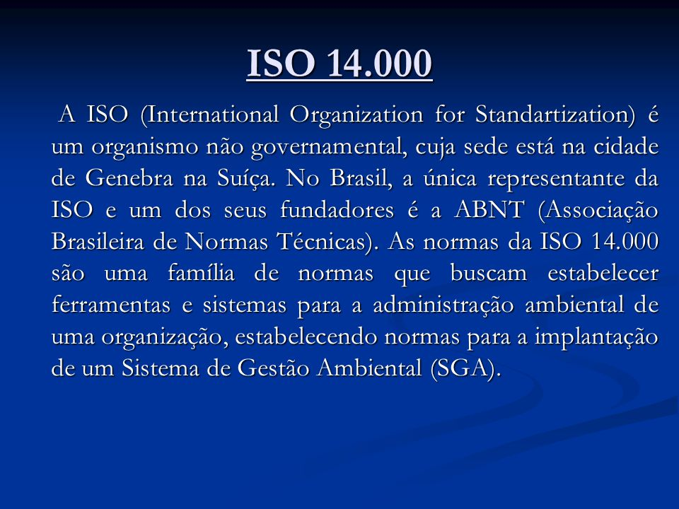 ISO 14.000 A ISO (International Organization for Standartization) é um organismo não governamental, cuja sede está na cidade de Genebra na Suíça.