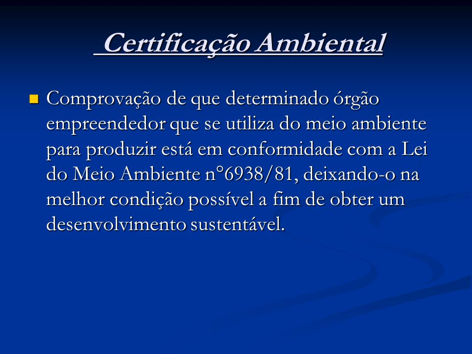 Certificação Ambiental Certificação Ambiental Comprovação de que determinado órgão empreendedor que se utiliza do meio ambiente para produzir está em conformidade com a Lei do Meio Ambiente n°6938/81, deixando-o na melhor condição possível a fim de obter um desenvolvimento sustentável.