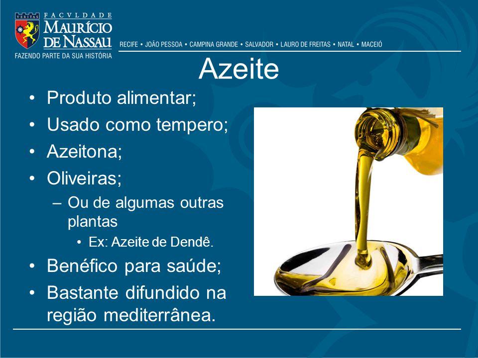 Azeite Produto alimentar; Usado como tempero; Azeitona; Oliveiras; –Ou de algumas outras plantas Ex: Azeite de Dendê.