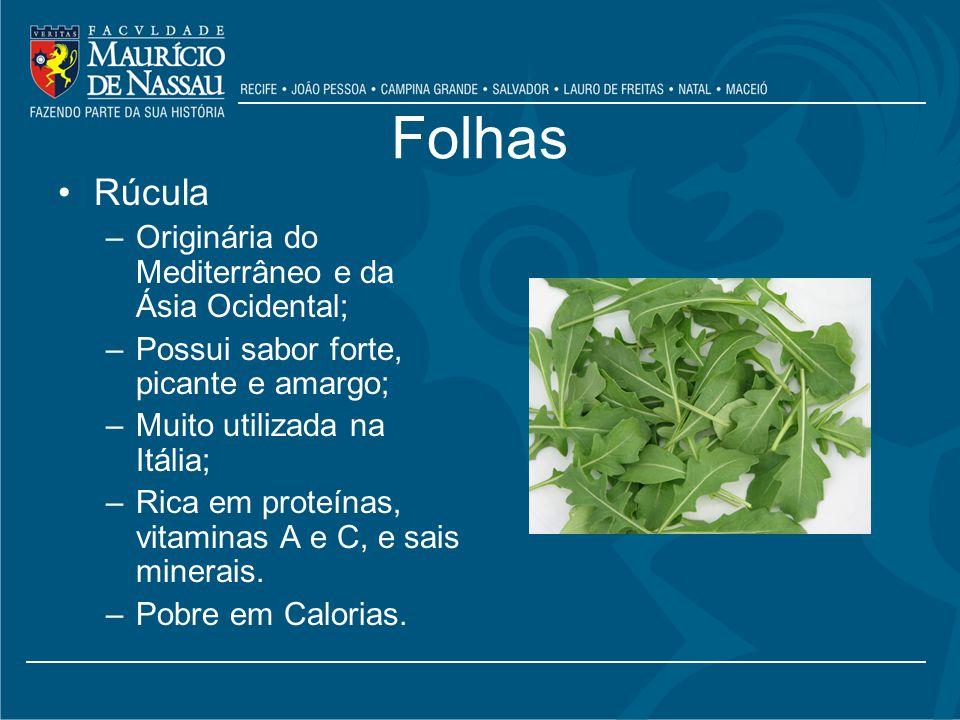 Folhas Rúcula –Originária do Mediterrâneo e da Ásia Ocidental; –Possui sabor forte, picante e amargo; –Muito utilizada na Itália; –Rica em proteínas, vitaminas A e C, e sais minerais.