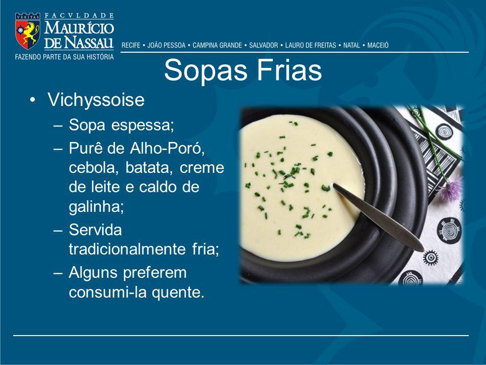 Sopas Frias Vichyssoise –Sopa espessa; –Purê de Alho-Poró, cebola, batata, creme de leite e caldo de galinha; –Servida tradicionalmente fria; –Alguns preferem consumi-la quente.