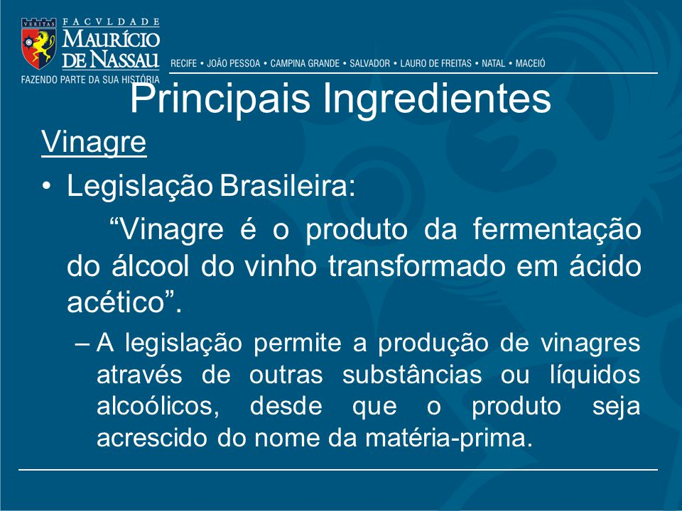 Principais Ingredientes Vinagre Legislação Brasileira: Vinagre é o produto da fermentação do álcool do vinho transformado em ácido acético.