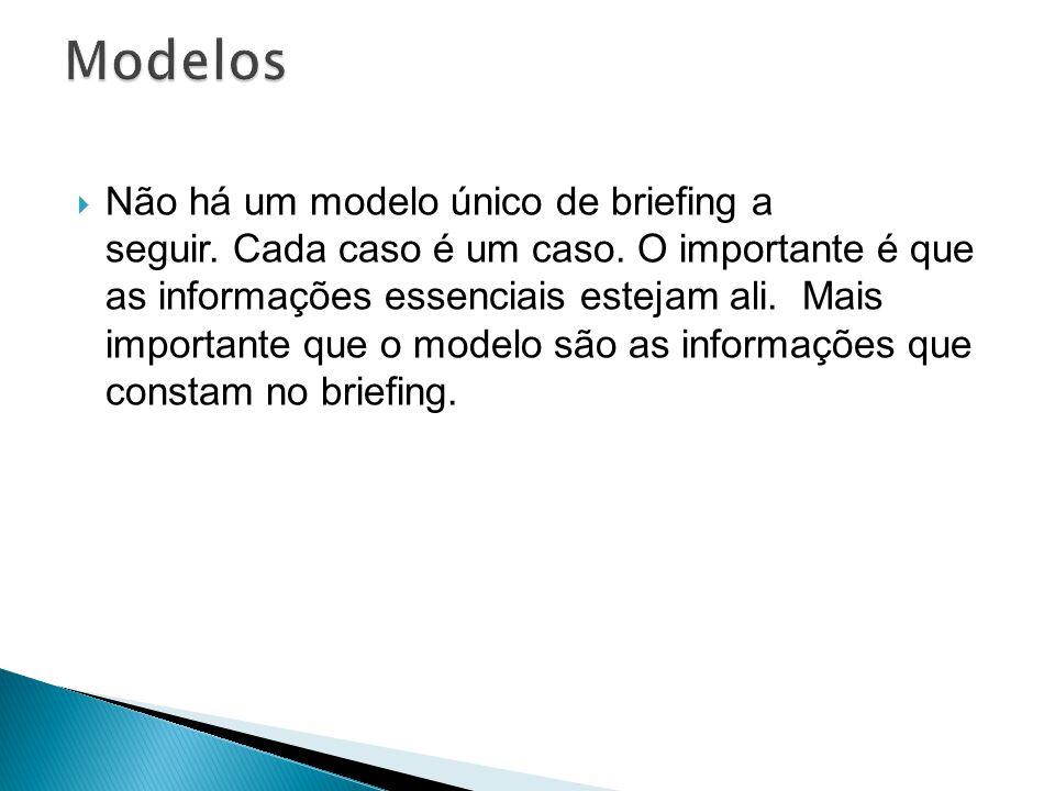 Não há um modelo único de briefing a seguir. Cada caso é um caso. O importante é que as informações essenciais estejam ali. Mais importante que o mode
