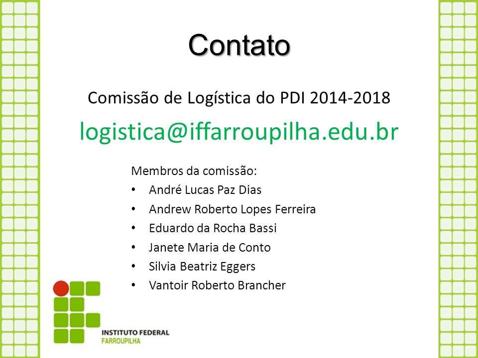 Contato Comissão de Logística do PDI 2014-2018 logistica@iffarroupilha.edu.br Membros da comissão: André Lucas Paz Dias Andrew Roberto Lopes Ferreira