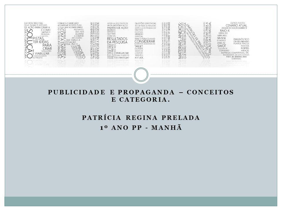 PUBLICIDADE E PROPAGANDA – CONCEITOS E CATEGORIA. PATRÍCIA REGINA PRELADA 1 º ANO PP - MANHÃ