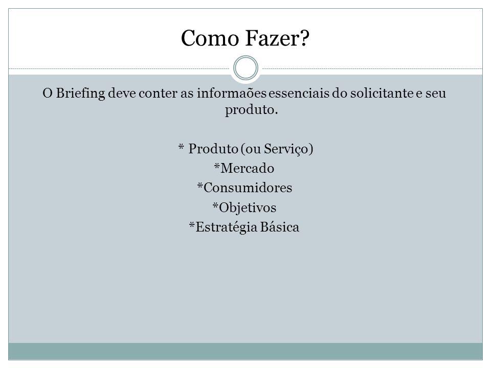 Como Fazer? O Briefing deve conter as informaões essenciais do solicitante e seu produto. * Produto (ou Serviço) *Mercado *Consumidores *Objetivos *Es