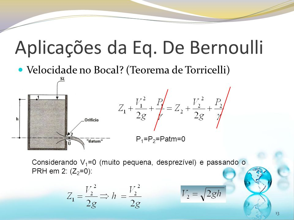 Aplicações da Eq. De Bernoulli Velocidade no Bocal? (Teorema de Torricelli) 13 P 1 =P 2 =Patm=0 Considerando V 1 =0 (muito pequena, desprezível) e pas