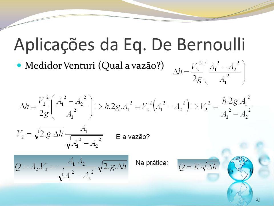 Aplicações da Eq. De Bernoulli Medidor Venturi (Qual a vazão?) 23 E a vazão? Na prática: