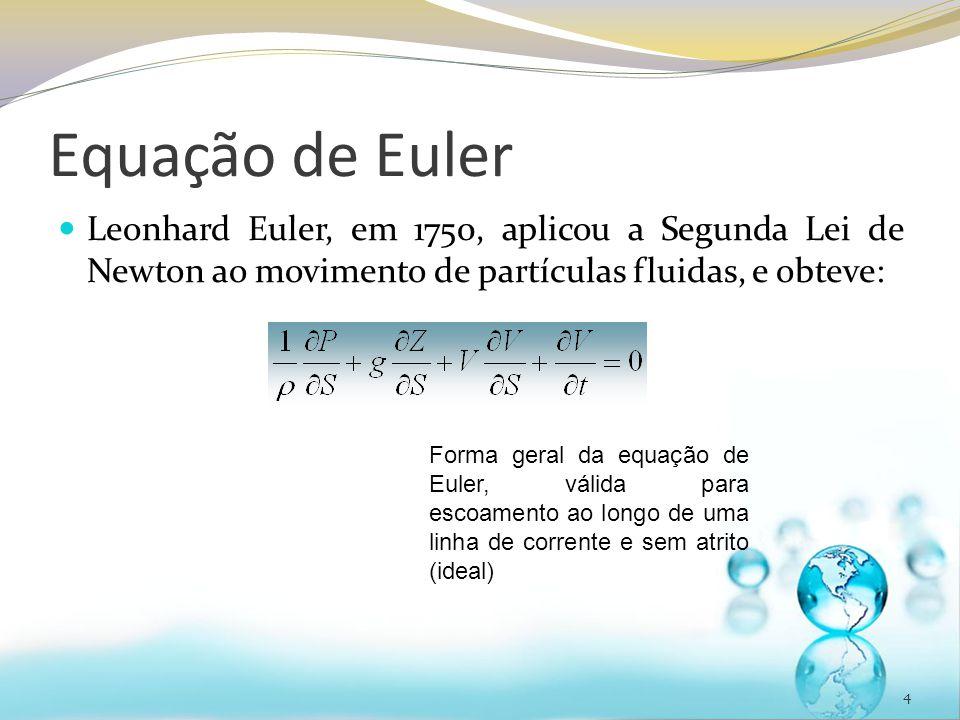 Equação de Euler Leonhard Euler, em 1750, aplicou a Segunda Lei de Newton ao movimento de partículas fluidas, e obteve: 4 Forma geral da equação de Eu