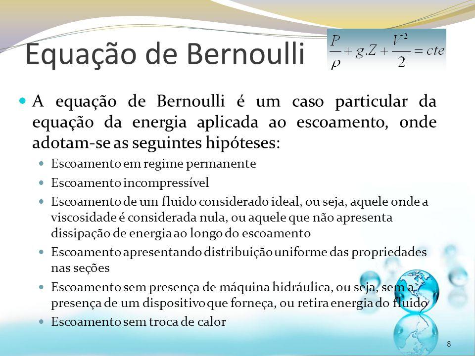 Equação de Bernoulli 8 A equação de Bernoulli é um caso particular da equação da energia aplicada ao escoamento, onde adotam-se as seguintes hipóteses