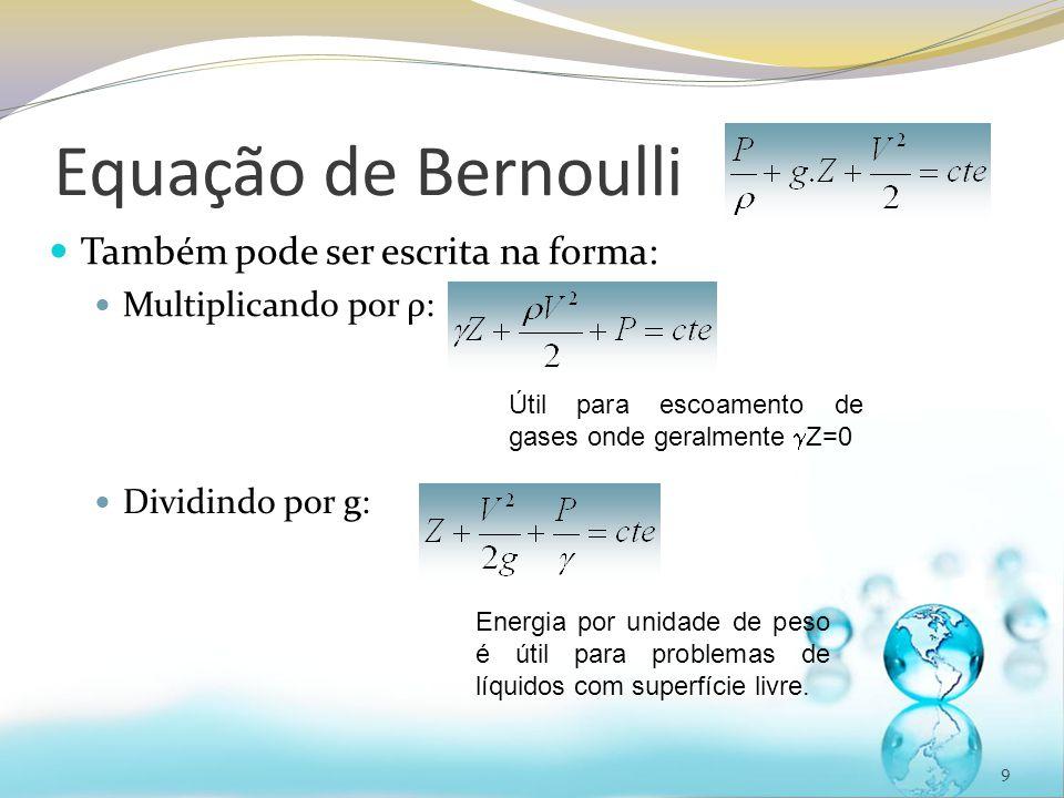 Equação de Bernoulli 9 Também pode ser escrita na forma: Multiplicando por ρ: Útil para escoamento de gases onde geralmente Z=0 Dividindo por g: Energ