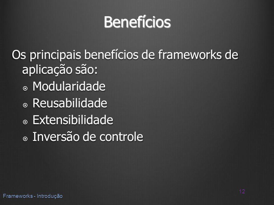 Benefícios Os principais benefícios de frameworks de aplicação são: Modularidade Modularidade Reusabilidade Reusabilidade Extensibilidade Extensibilid