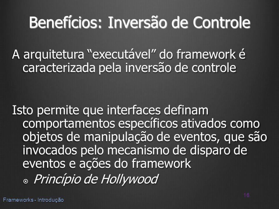 Benefícios: Inversão de Controle A arquitetura executável do framework é caracterizada pela inversão de controle Isto permite que interfaces definam c