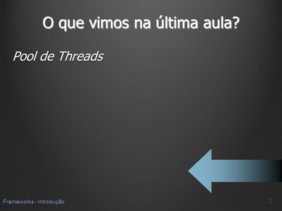 O que vimos na última aula? Pool de Threads 2 Frameworks - Introdução