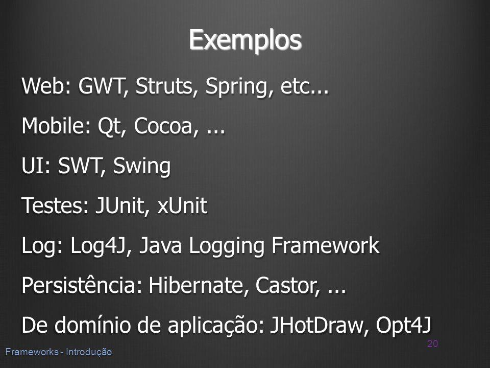 Exemplos Web: GWT, Struts, Spring, etc... Mobile: Qt, Cocoa,... UI: SWT, Swing Testes: JUnit, xUnit Log: Log4J, Java Logging Framework Persistência: H