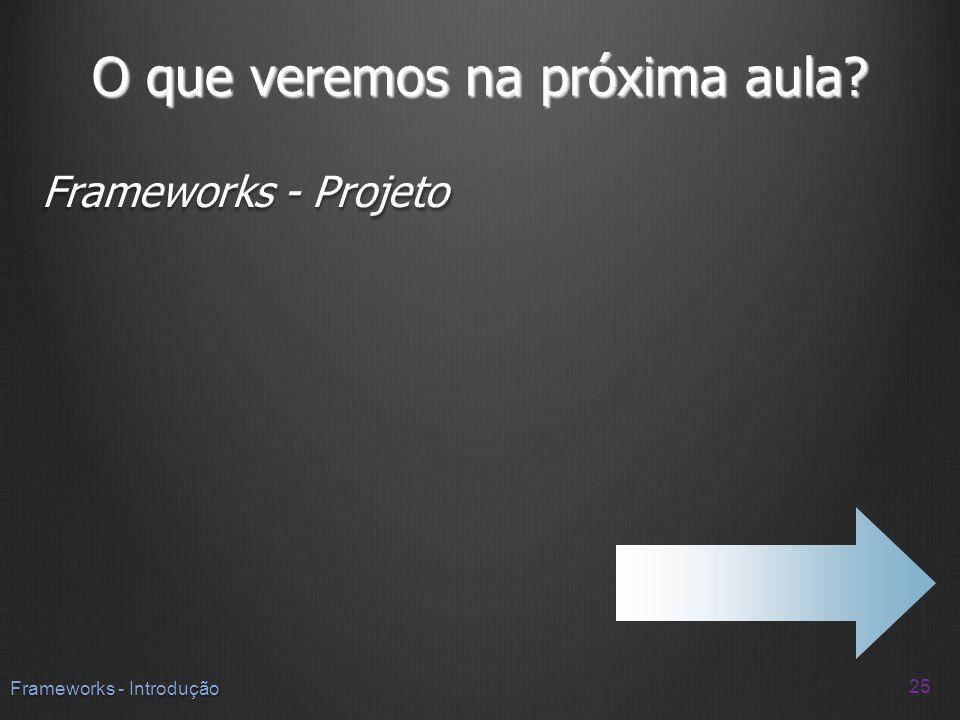 O que veremos na próxima aula? Frameworks - Projeto 25 Frameworks - Introdução