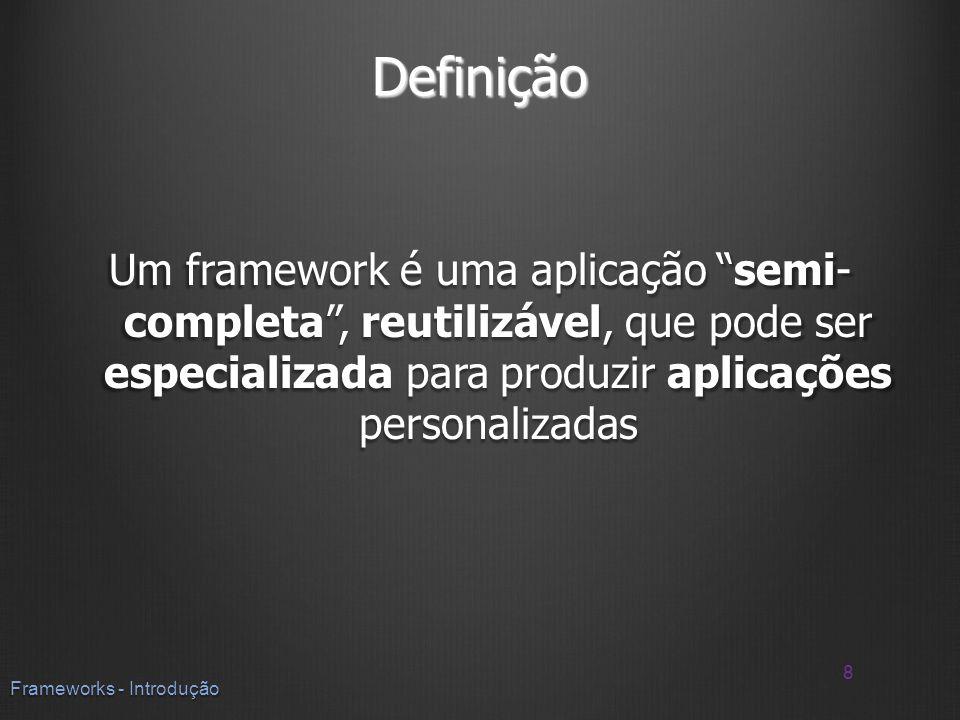 Definição Um framework é uma aplicação semi- completa, reutilizável, que pode ser especializada para produzir aplicações personalizadas 8 Frameworks -