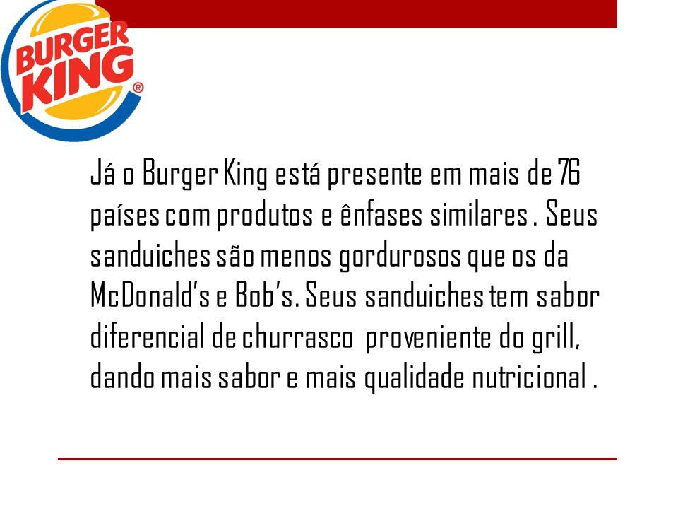 Já o Burger King está presente em mais de 76 países com produtos e ênfases similares. Seus sanduiches são menos gordurosos que os da McDonalds e Bobs.