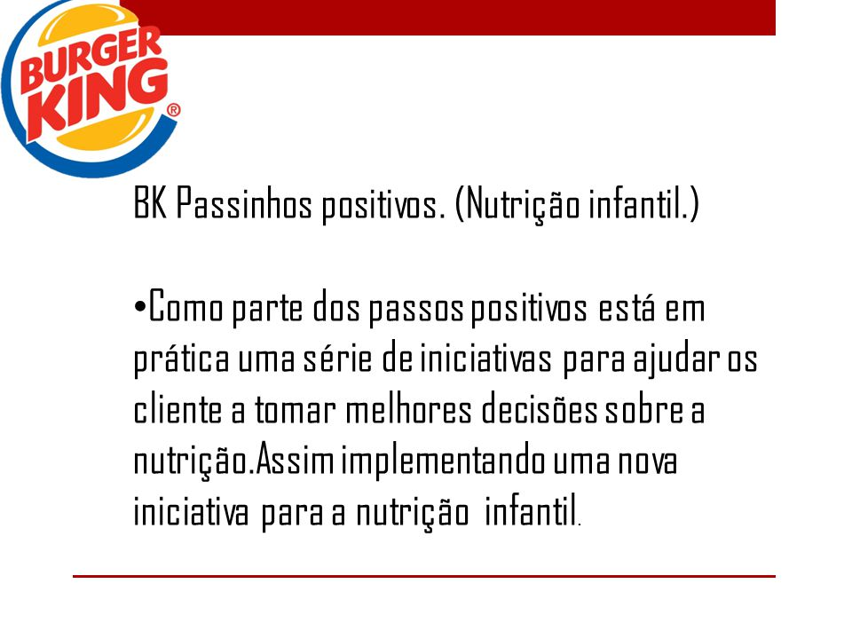 BK Passinhos positivos. (Nutrição infantil.) Como parte dos passos positivos está em prática uma série de iniciativas para ajudar os cliente a tomar m