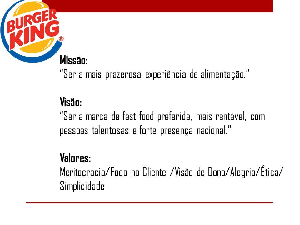 Missão: Ser a mais prazerosa experiência de alimentação. Visão: Ser a marca de fast food preferida, mais rentável, com pessoas talentosas e forte pres