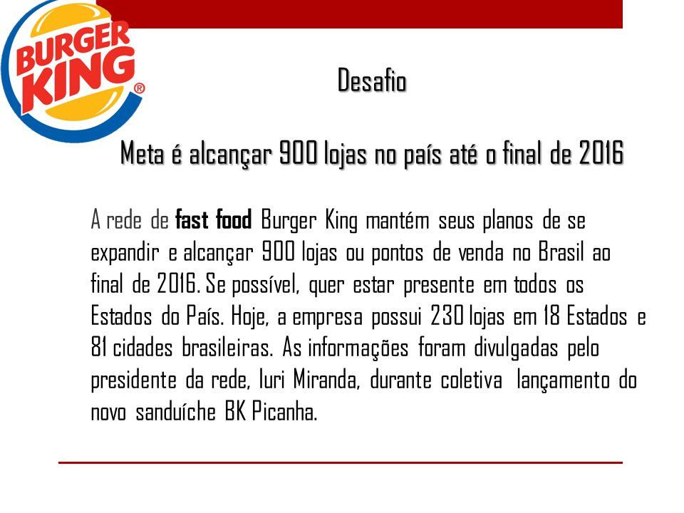 Desafio Meta é alcançar 900 lojas no país até o final de 2016 A rede de fast food Burger King mantém seus planos de se expandir e alcançar 900 lojas ou pontos de venda no Brasil ao final de 2016.