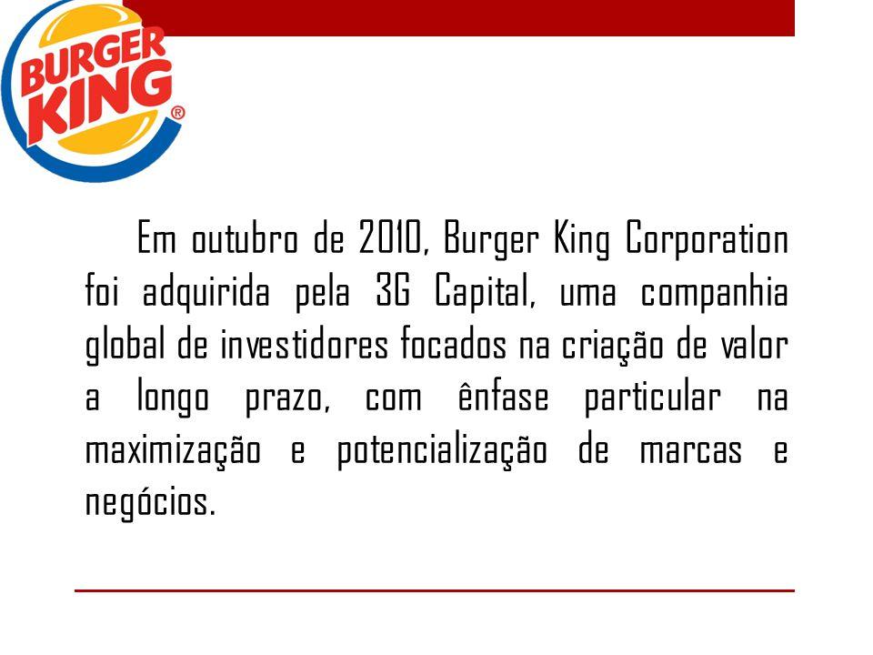 Em outubro de 2010, Burger King Corporation foi adquirida pela 3G Capital, uma companhia global de investidores focados na criação de valor a longo prazo, com ênfase particular na maximização e potencialização de marcas e negócios.