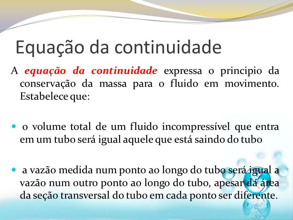A equação da continuidade expressa o principio da conservação da massa para o fluido em movimento. Estabelece que: o volume total de um fluido incompr