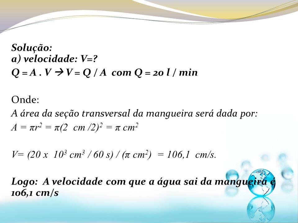 Solução: a) velocidade: V=? Q = A. V V = Q / A com Q = 20 l / min Onde: A área da seção transversal da mangueira será dada por: A = πr 2 = π(2 cm /2)