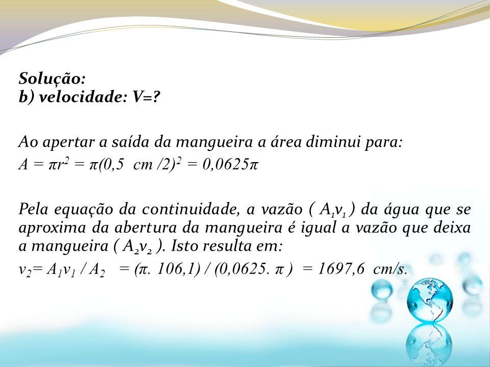 Solução: b) velocidade: V=? Ao apertar a saída da mangueira a área diminui para: A = πr 2 = π(0,5 cm /2) 2 = 0,0625π Pela equação da continuidade, a v