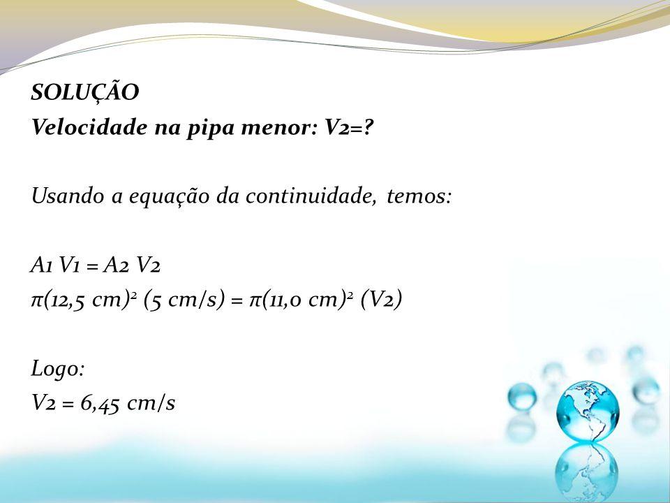 SOLUÇÃO Velocidade na pipa menor: V2=? Usando a equação da continuidade, temos: A1 V1 = A2 V2 π(12,5 cm) 2 (5 cm/s) = π(11,0 cm) 2 (V2) Logo: V2 = 6,4