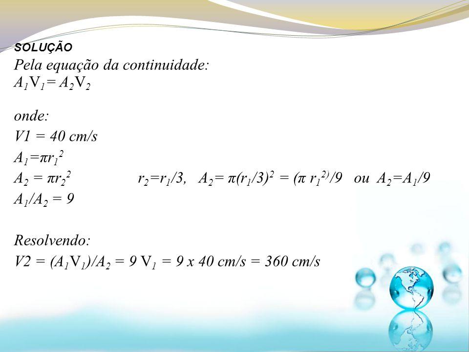Pela equação da continuidade: A 1 V 1 = A 2 V 2 onde: V1 = 40 cm/s A 1 =πr 1 2 A 2 = πr 2 2 r 2 =r 1 /3, A 2 = π(r 1 /3) 2 = (π r 1 2) /9 ou A 2 =A 1