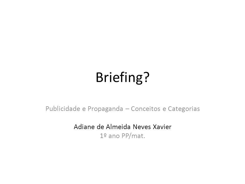 Briefing? Publicidade e Propaganda – Conceitos e Categorias Adiane de Almeida Neves Xavier 1º ano PP/mat.