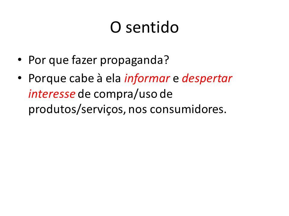 O sentido Por que fazer propaganda? Porque cabe à ela informar e despertar interesse de compra/uso de produtos/serviços, nos consumidores.