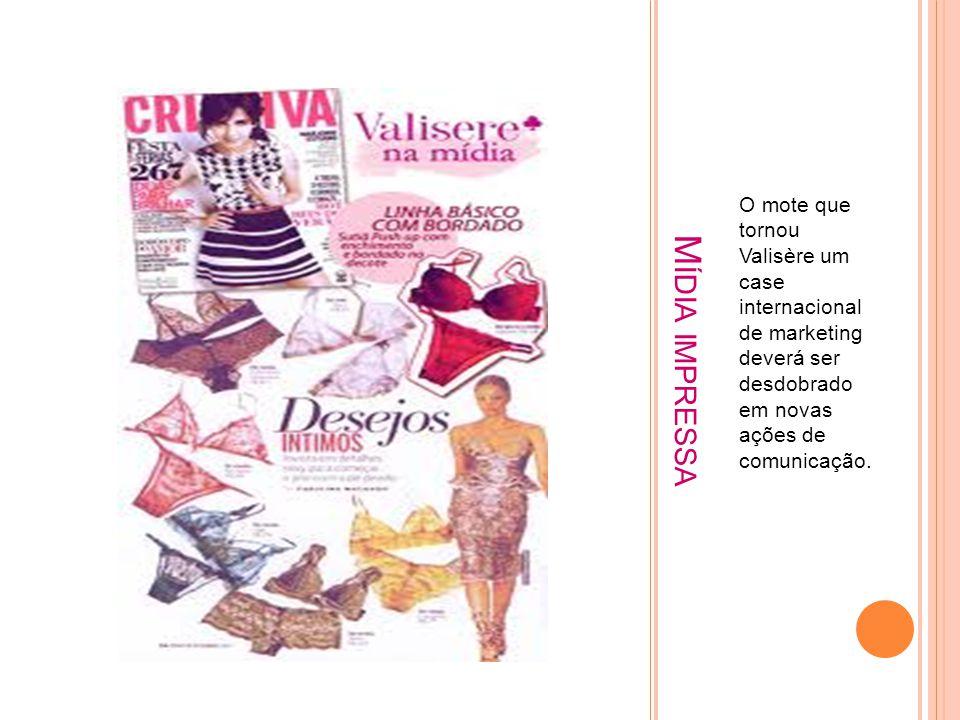 M ÍDIA IMPRESSA O mote que tornou Valisère um case internacional de marketing deverá ser desdobrado em novas ações de comunicação.