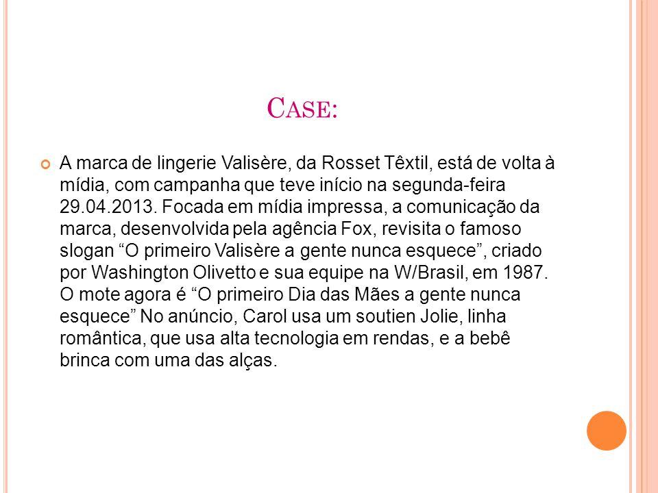C ASE : A marca de lingerie Valisère, da Rosset Têxtil, está de volta à mídia, com campanha que teve início na segunda-feira 29.04.2013.