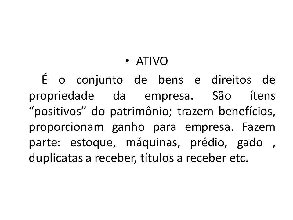ATIVO É o conjunto de bens e direitos de propriedade da empresa.