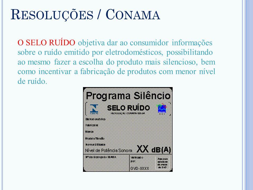 R ESOLUÇÕES / C ONAMA O SELO RUÍDO objetiva dar ao consumidor informações sobre o ruído emitido por eletrodomésticos, possibilitando ao mesmo fazer a
