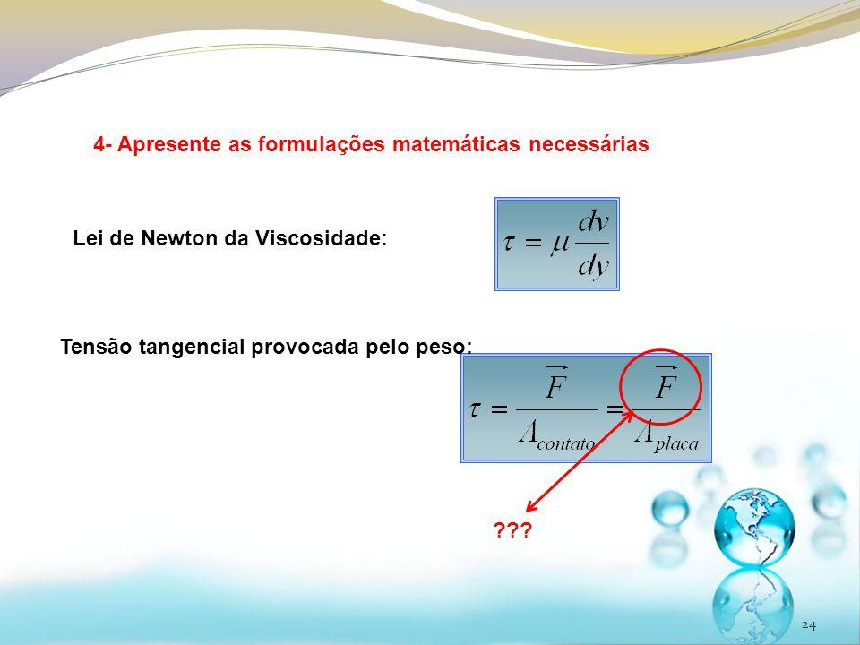 24 4- Apresente as formulações matemáticas necessárias Lei de Newton da Viscosidade: Tensão tangencial provocada pelo peso: ???