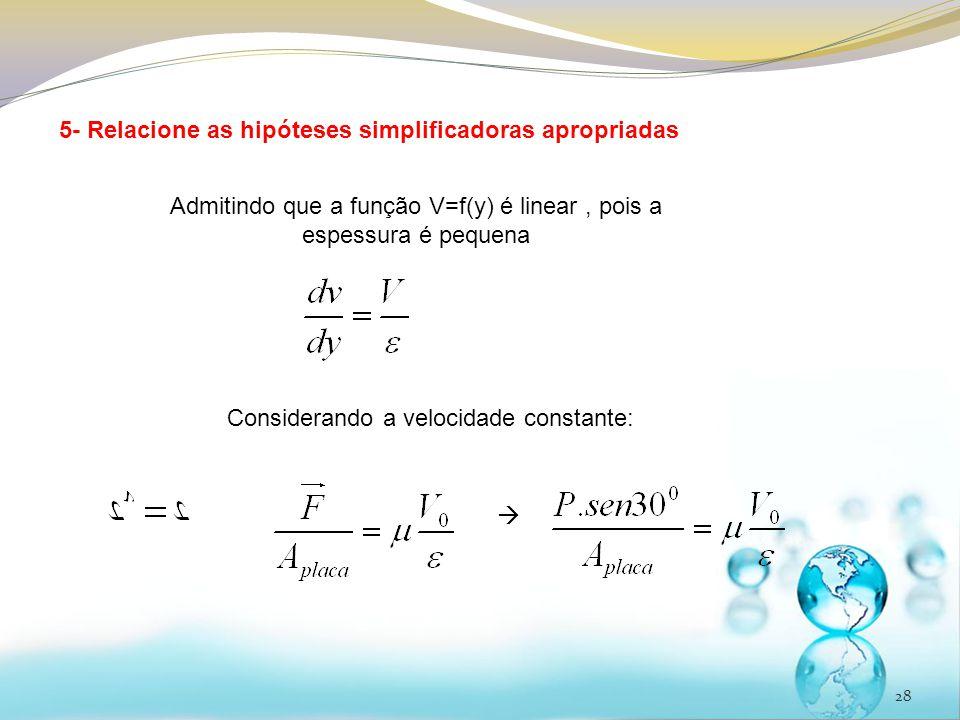28 5- Relacione as hipóteses simplificadoras apropriadas Admitindo que a função V=f(y) é linear, pois a espessura é pequena Considerando a velocidade