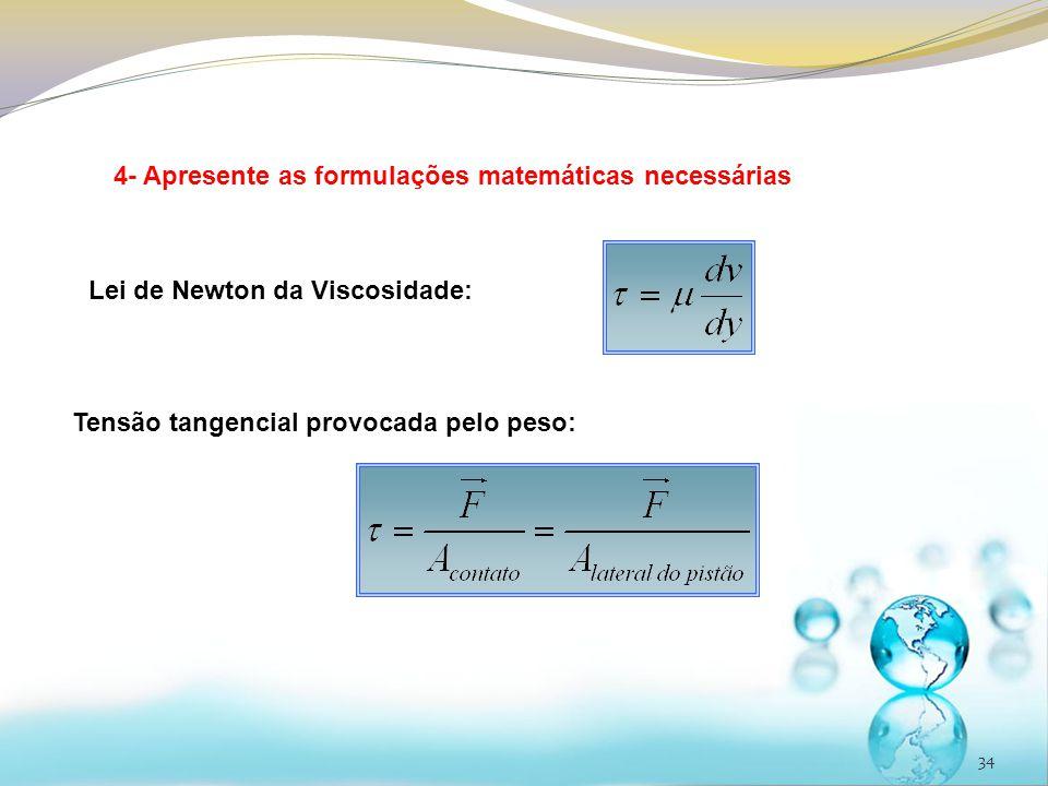 34 4- Apresente as formulações matemáticas necessárias Lei de Newton da Viscosidade: Tensão tangencial provocada pelo peso: