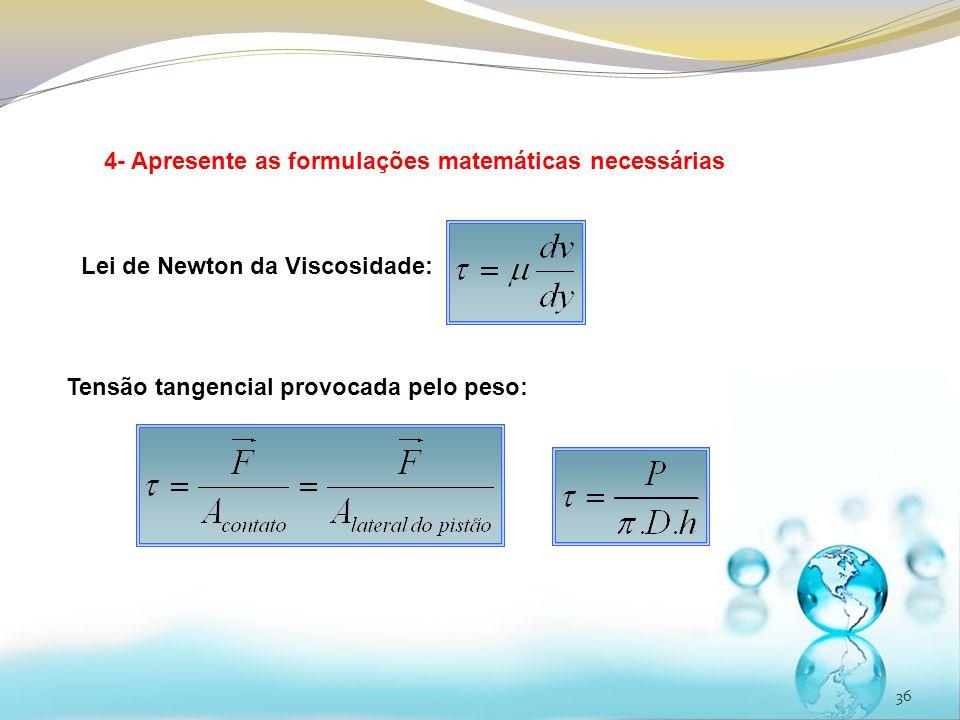 36 4- Apresente as formulações matemáticas necessárias Lei de Newton da Viscosidade: Tensão tangencial provocada pelo peso: