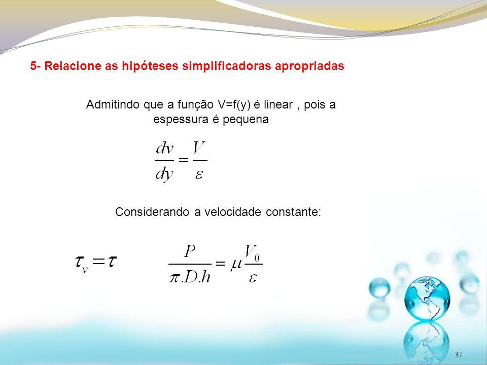 37 5- Relacione as hipóteses simplificadoras apropriadas Admitindo que a função V=f(y) é linear, pois a espessura é pequena Considerando a velocidade