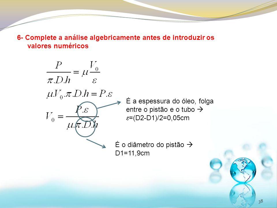 38 6- Complete a análise algebricamente antes de introduzir os valores numéricos É o diâmetro do pistão D1=11,9cm É a espessura do óleo, folga entre o