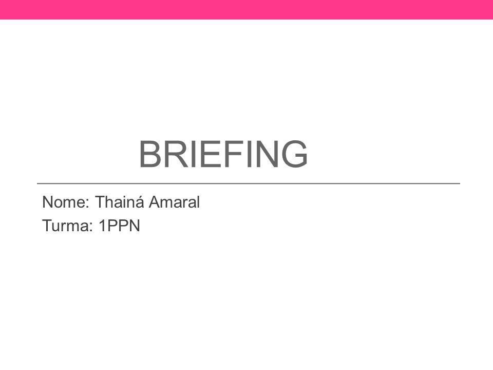 BRIEFING Nome: Thainá Amaral Turma: 1PPN