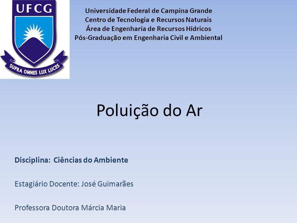 Poluição do Ar Disciplina: Ciências do Ambiente Estagiário Docente: José Guimarães Professora Doutora Márcia Maria Universidade Federal de Campina Gra
