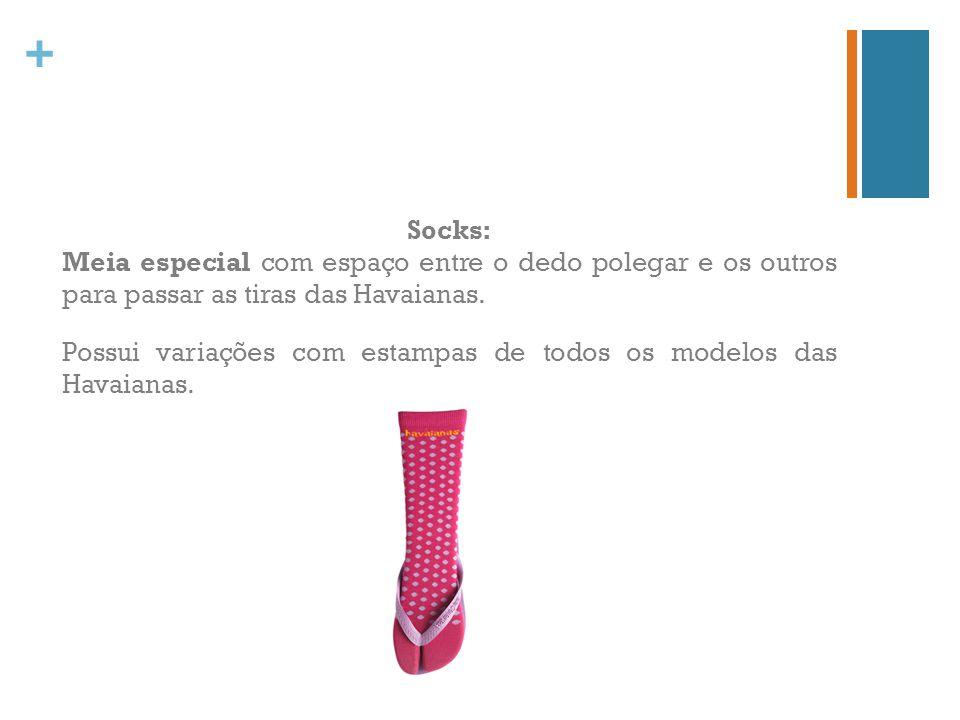 + Socks: Meia especial com espaço entre o dedo polegar e os outros para passar as tiras das Havaianas. Possui variações com estampas de todos os model