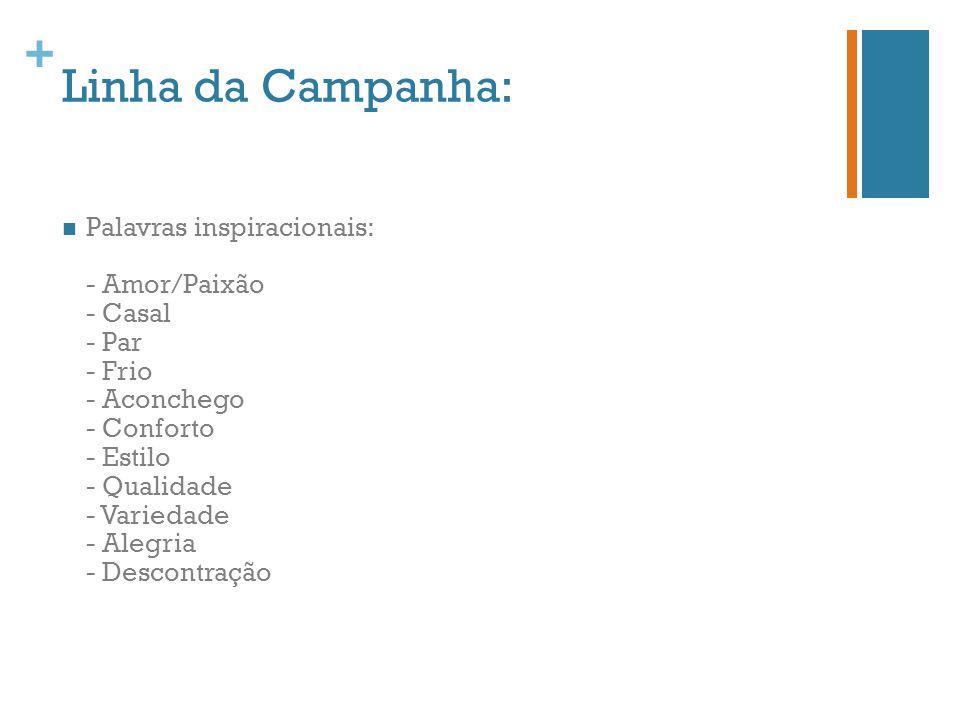+ Linha da Campanha: Palavras inspiracionais: - Amor/Paixão - Casal - Par - Frio - Aconchego - Conforto - Estilo - Qualidade - Variedade - Alegria - D