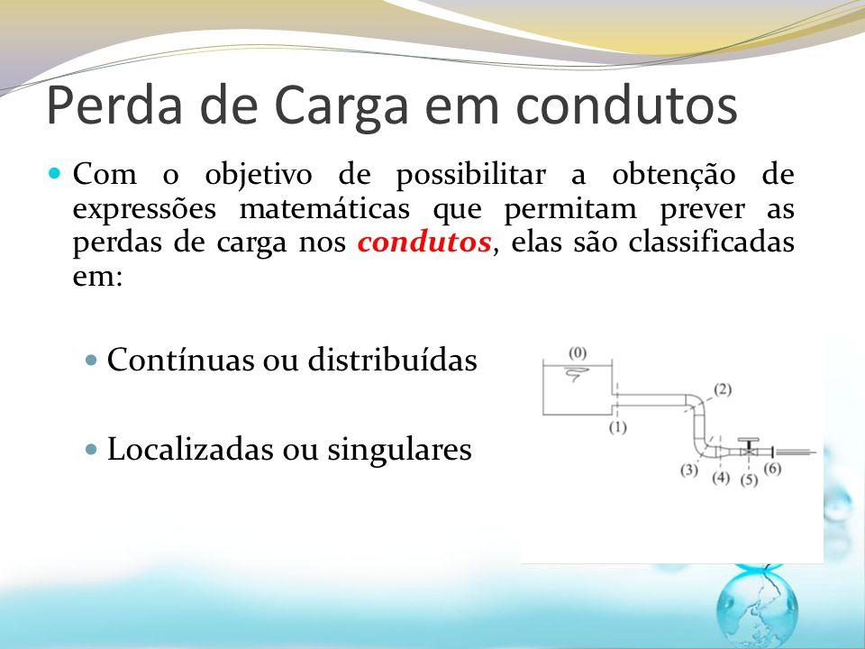 Com o objetivo de possibilitar a obtenção de expressões matemáticas que permitam prever as perdas de carga nos condutos, elas são classificadas em: Contínuas ou distribuídas Localizadas ou singulares Perda de Carga em condutos
