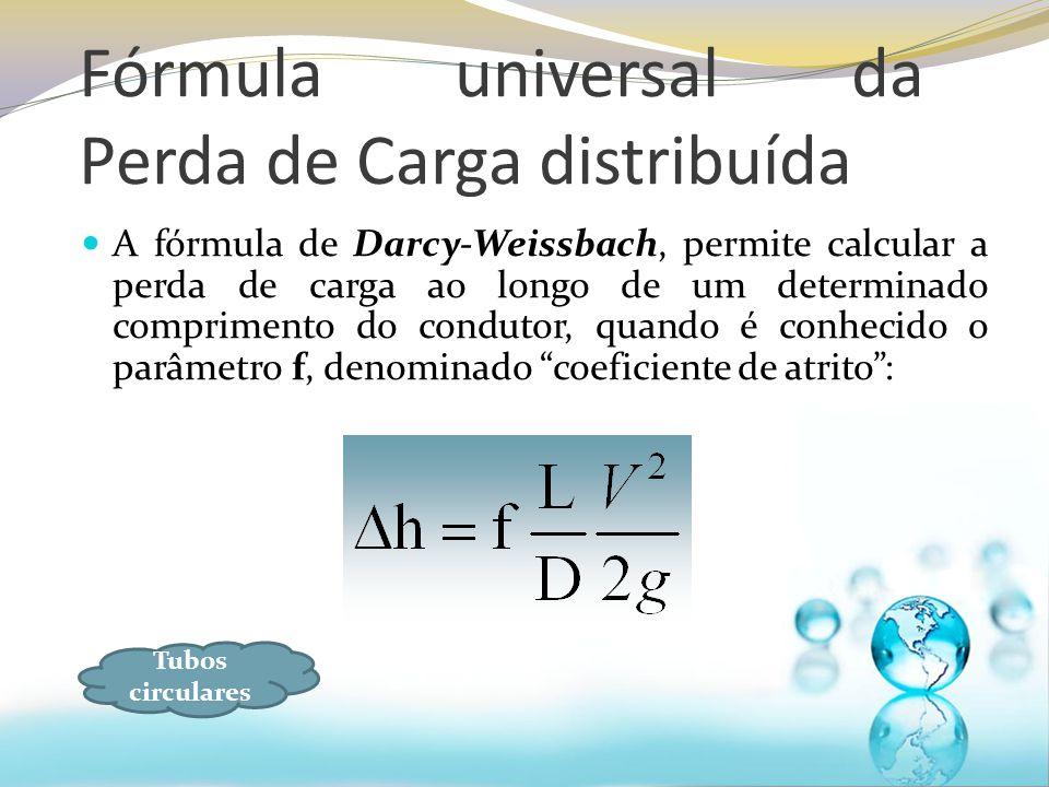 Fórmula universal da Perda de Carga distribuída A fórmula de Darcy-Weissbach, permite calcular a perda de carga ao longo de um determinado comprimento do condutor, quando é conhecido o parâmetro f, denominado coeficiente de atrito: Tubos circulares